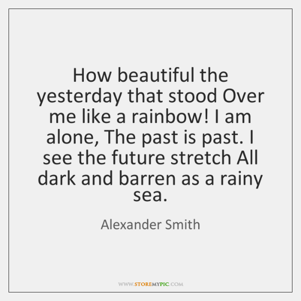 How beautiful the yesterday that stood Over me like a rainbow! I ...