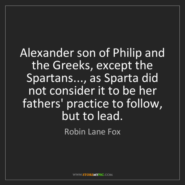 Robin Lane Fox: Alexander son of Philip and the Greeks, except the Spartans...,...