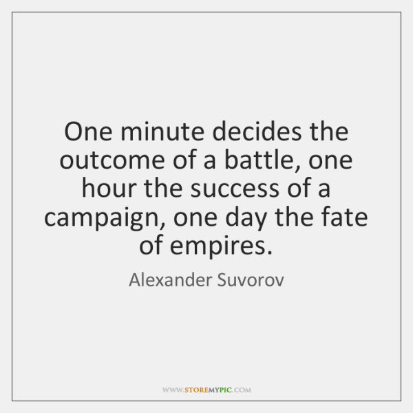One minute decides the outcome of a battle, one hour the success ...