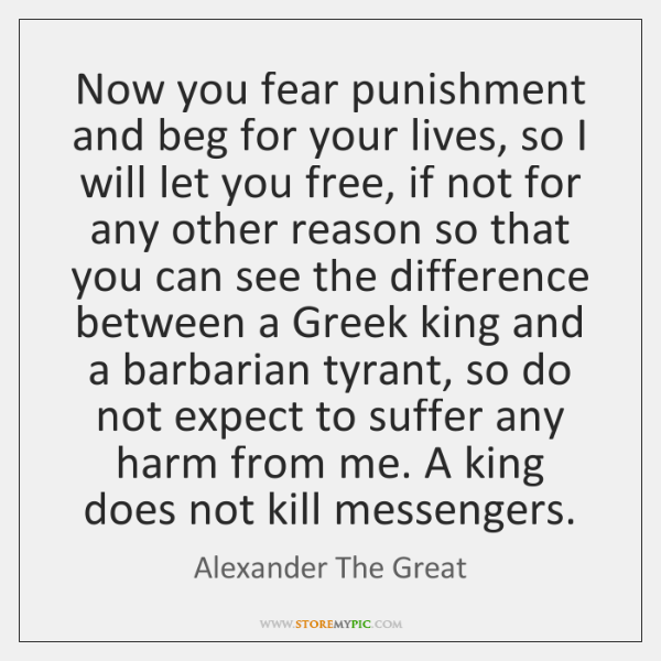 Now you fear punishment and beg for your lives, so I will ...