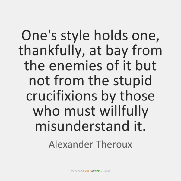 One's style holds one, thankfully, at bay from the enemies of it ...