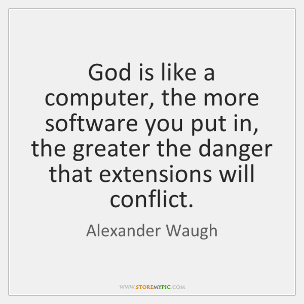 God is like a computer, the more software you put in, the ...