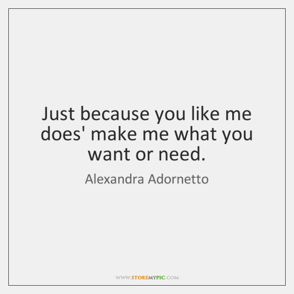 Just because you like me does' make me what you want or ...