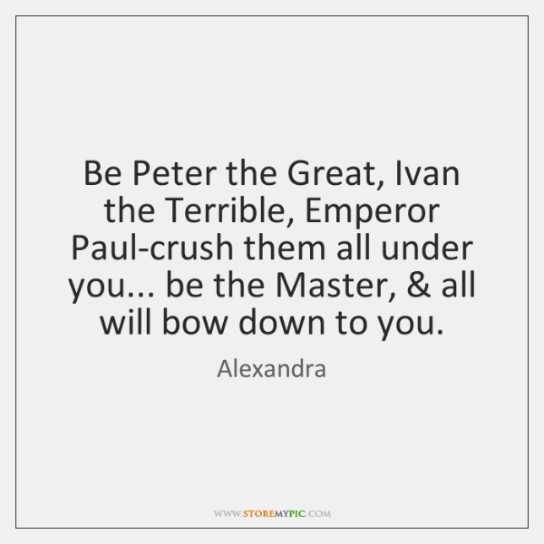 Be Peter the Great, Ivan the Terrible, Emperor Paul-crush them all under ...