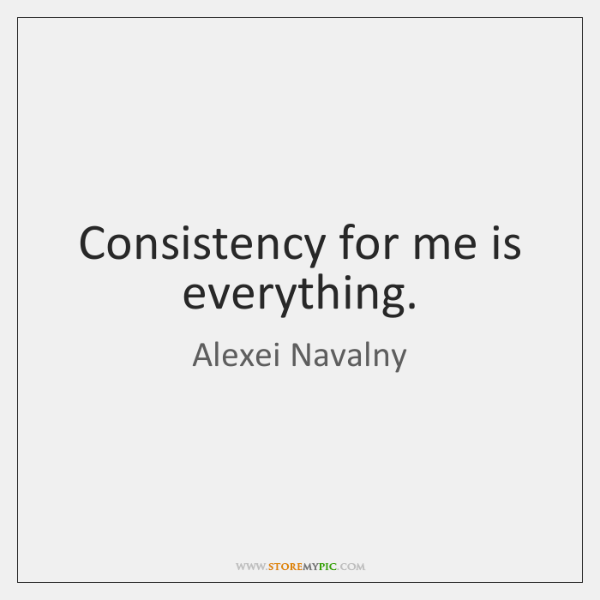 Consistency for me is everything.