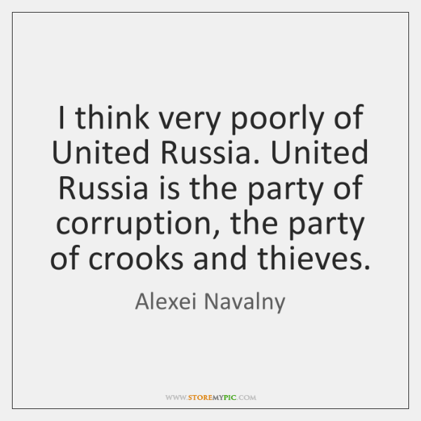 I think very poorly of United Russia. United Russia is the party ...