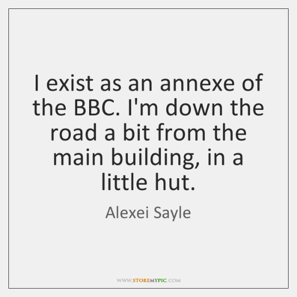 I exist as an annexe of the BBC. I'm down the road ...
