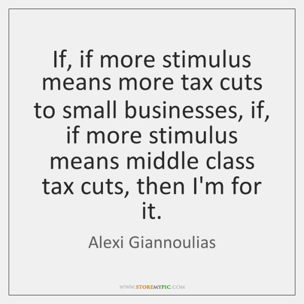 If, if more stimulus means more tax cuts to small businesses, if, ...