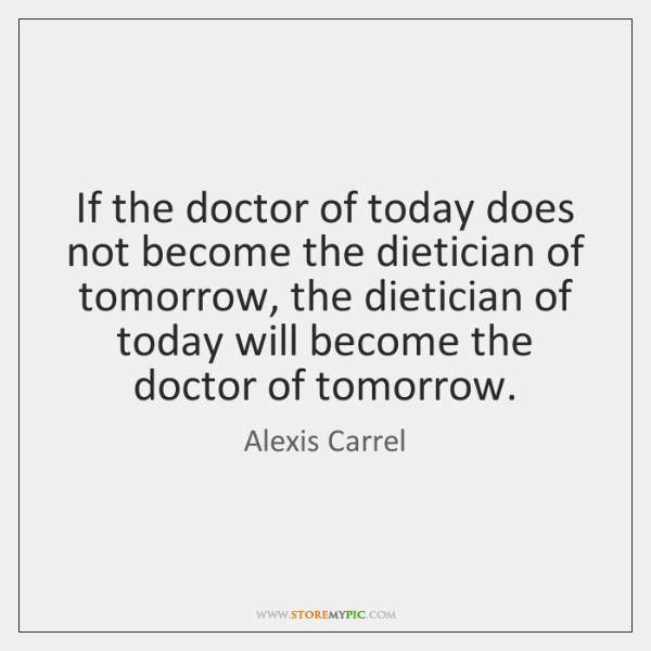 If the doctor of today does not become the dietician of tomorrow, ...