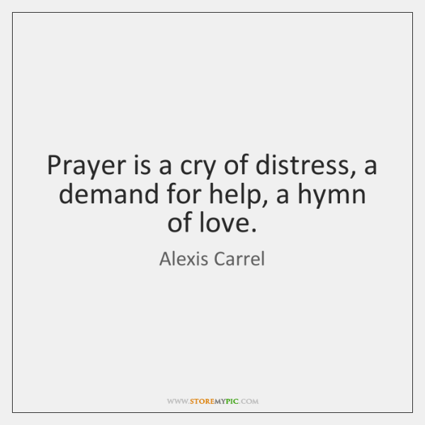 Prayer is a cry of distress, a demand for help, a hymn ...