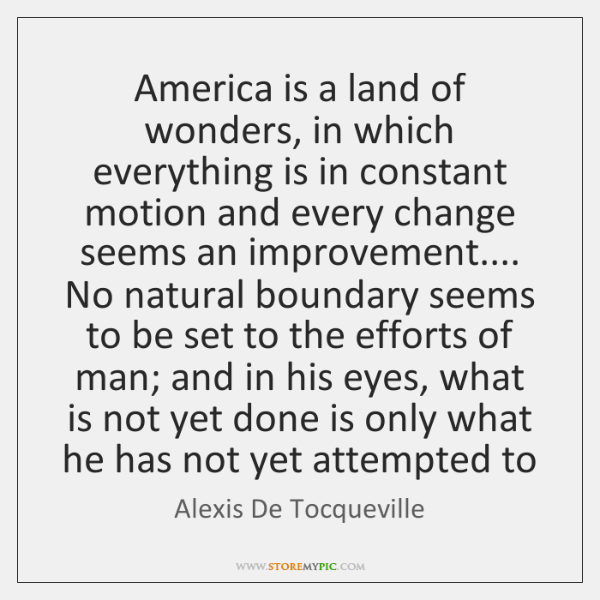 America is a land of wonders, in which everything is in constant ...