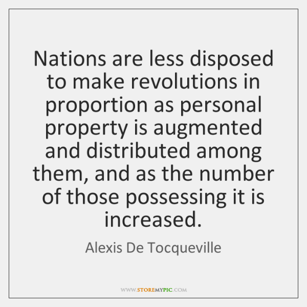 Nations are less disposed to make revolutions in proportion as personal property ..., Alexis De Tocqueville Quotes