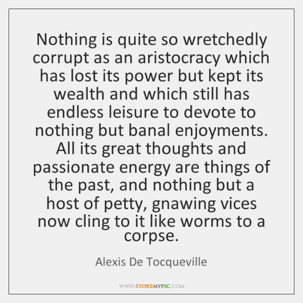 Nothing is quite so wretchedly corrupt as an aristocracy which has lost ...