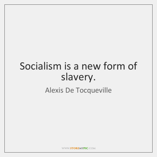 Socialism is a new form of slavery.