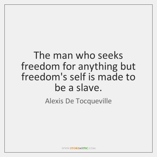 The man who seeks freedom for anything but freedom's self is made ...