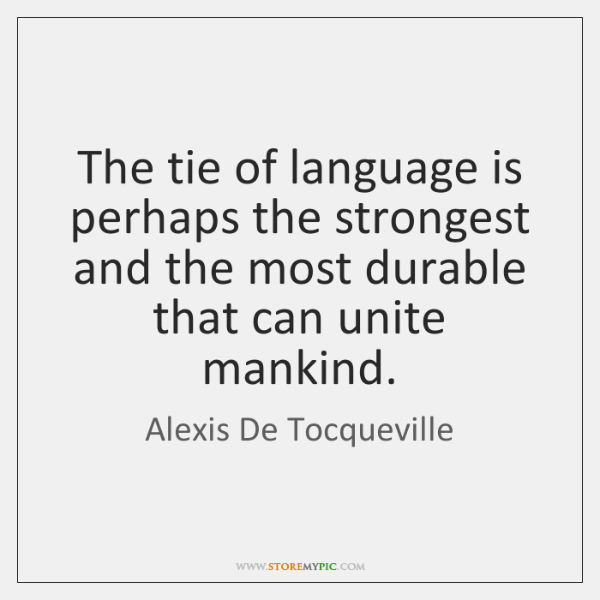 The tie of language is perhaps the strongest and the most durable ...