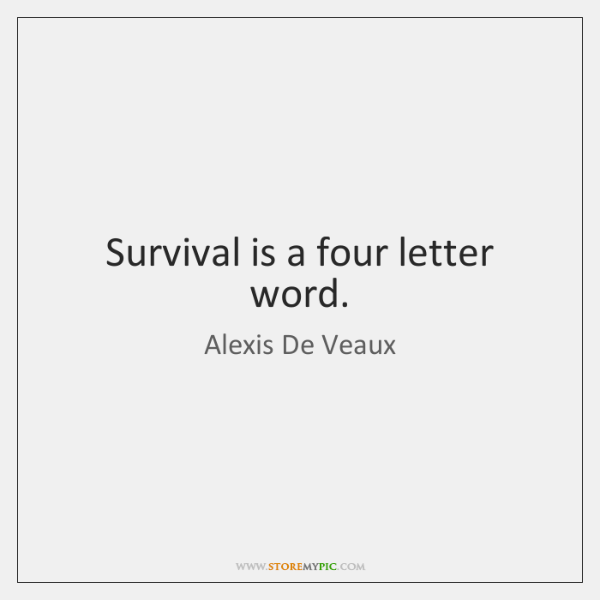 Survival is a four letter word.