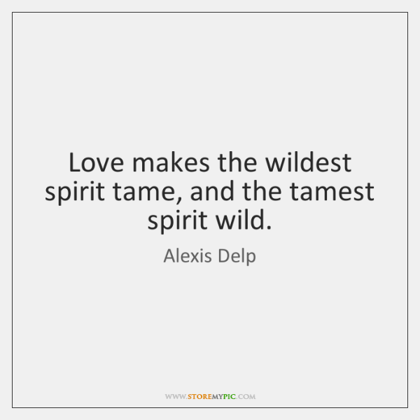 Love makes the wildest spirit tame, and the tamest spirit wild.
