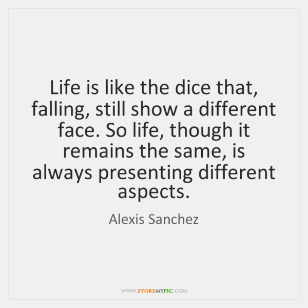 Life is like the dice that, falling, still show a different face. ...