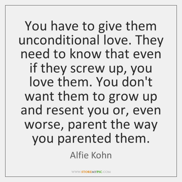 You have to give them unconditional love. They need to know that ...