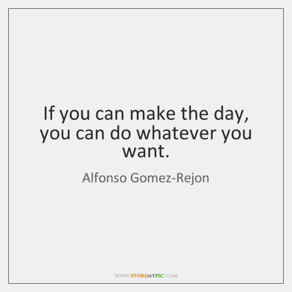 If you can make the day, you can do whatever you want.