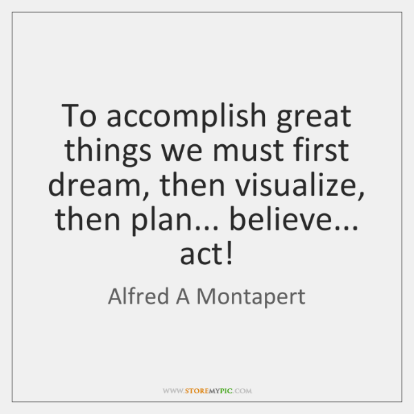 To accomplish great things we must first dream, then visualize, then plan... ...