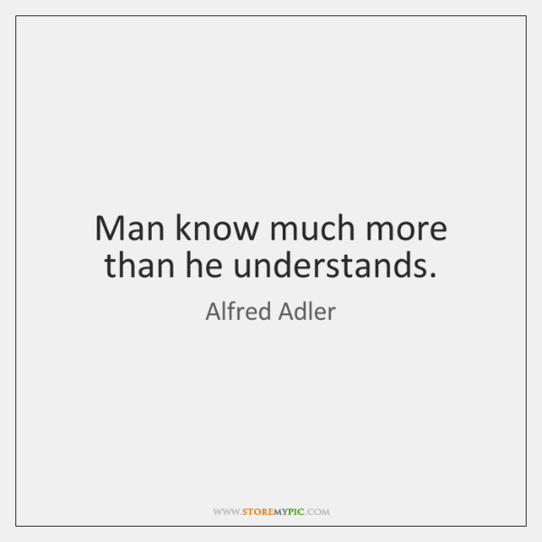 Man know much more than he understands.