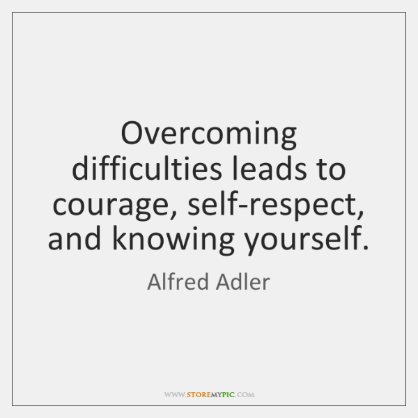 Overcoming difficulties leads to courage, self-respect, and knowing yourself.
