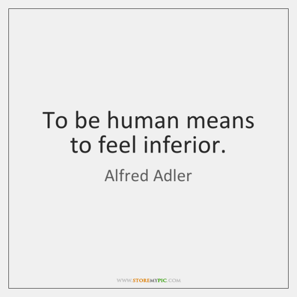To be human means to feel inferior.
