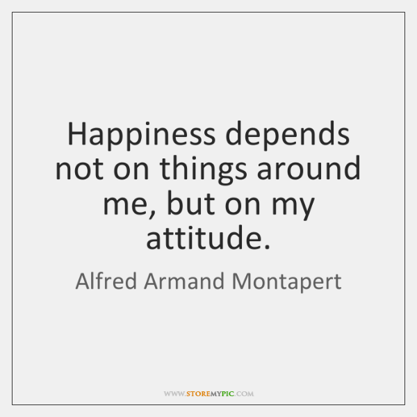 Happiness depends not on things around me, but on my attitude.