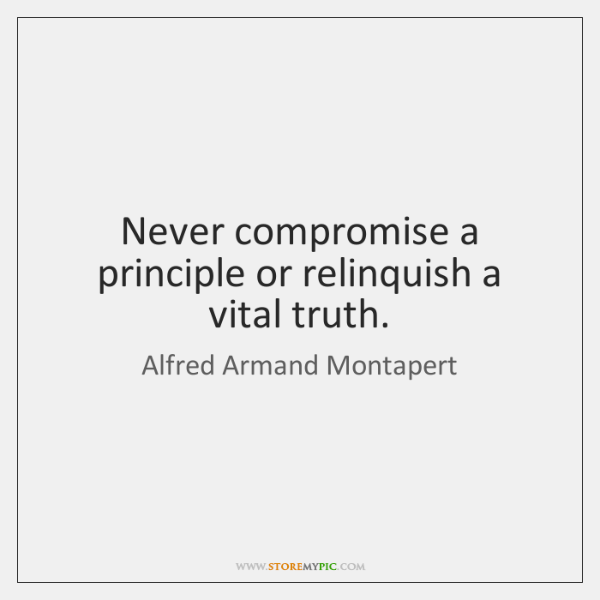 Never compromise a principle or relinquish a vital truth.