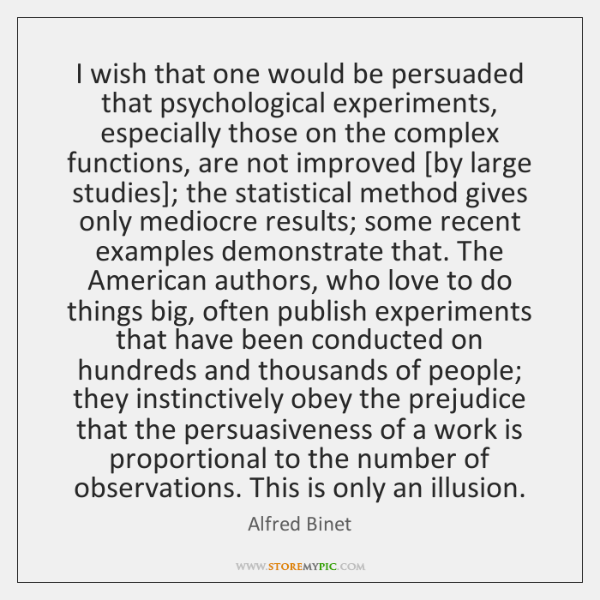 I wish that one would be persuaded that psychological experiments, especially those ...