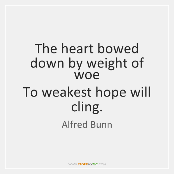 The heart bowed down by weight of woe  To weakest hope will ...