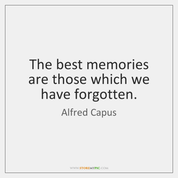 The best memories are those which we have forgotten.