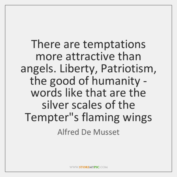 There are temptations more attractive than angels. Liberty, Patriotism, the good of ...