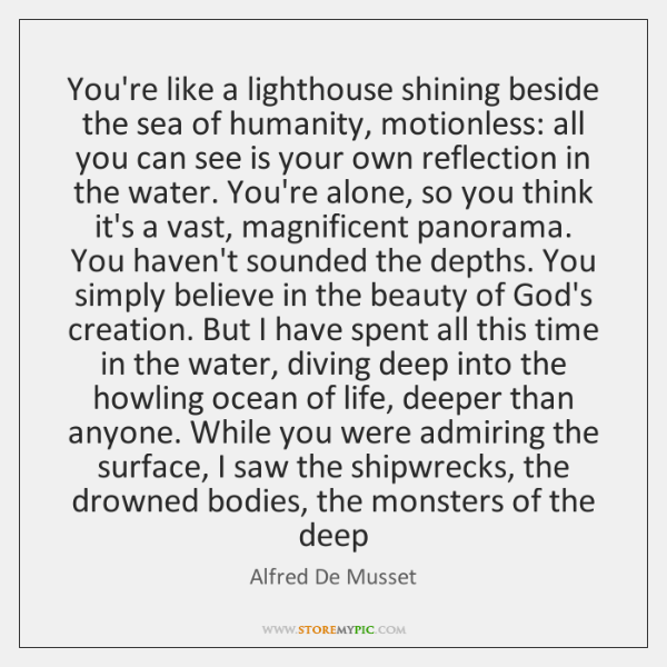 You're like a lighthouse shining beside the sea of humanity, motionless: all ...