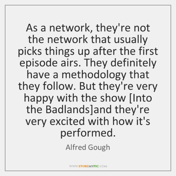 As a network, they're not the network that usually picks things up ...