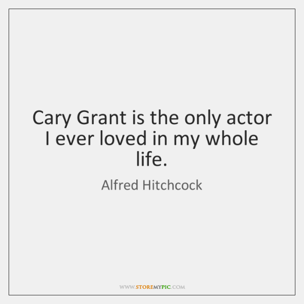 Cary Grant is the only actor I ever loved in my whole ...