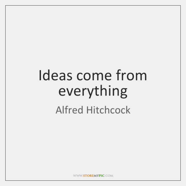 Ideas come from everything