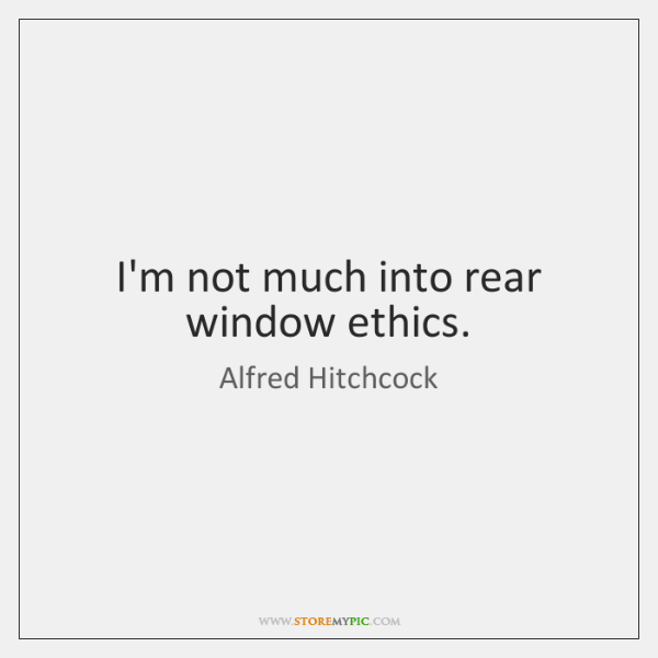 I'm not much into rear window ethics.
