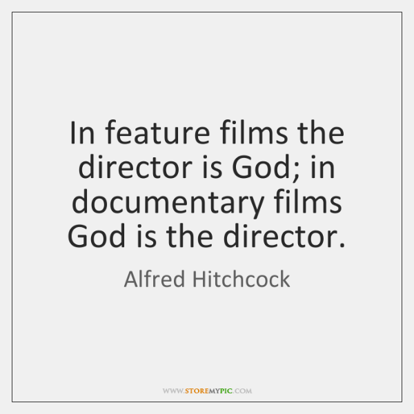 In feature films the director is God; in documentary films God is ...