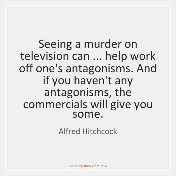 Seeing a murder on television can ... help work off one's antagonisms. And ...