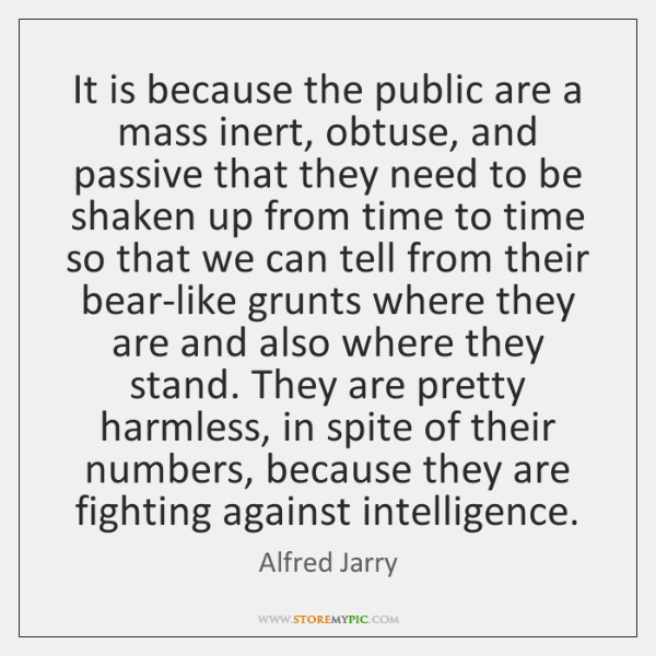 It is because the public are a mass inert, obtuse, and passive ...