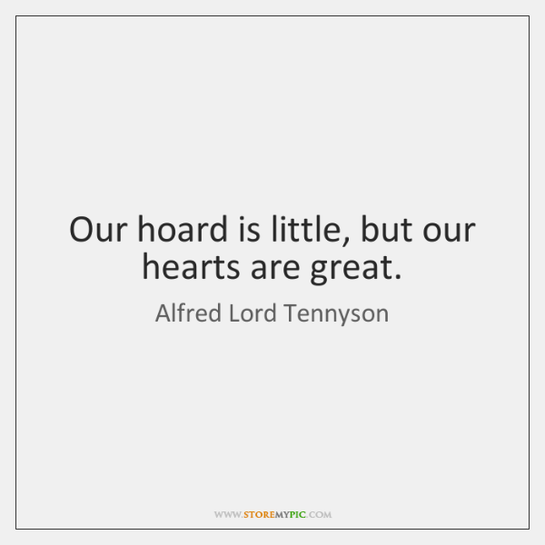 Our hoard is little, but our hearts are great.