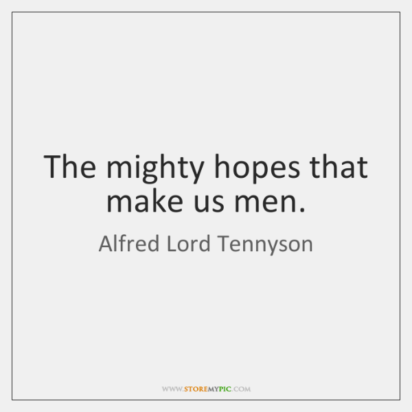 The mighty hopes that make us men.