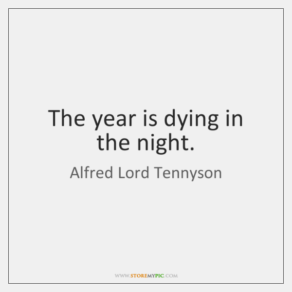 The year is dying in the night.