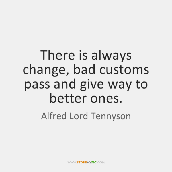 There is always change, bad customs pass and give way to better ...
