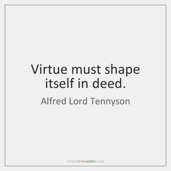 Virtue must shape itself in deed.