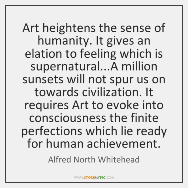 Art heightens the sense of humanity. It gives an elation to feeling ...