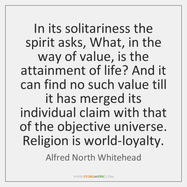 In its solitariness the spirit asks, What, in the way of value, ...